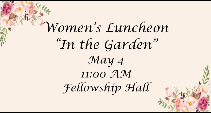 Women's Luncheon, May 4, 11:00am Fellowship Hall
