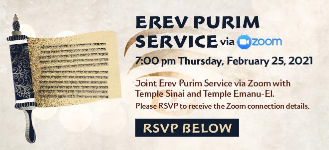Erev Purim Service via Zoom: 7:00 pm Thursday, February 25 2021. Joint Erev Purim Service via Zoom with Temple Sinai and Temple Emanu-El. Please RSVP to receive the Zoom connection details. RSVP below.